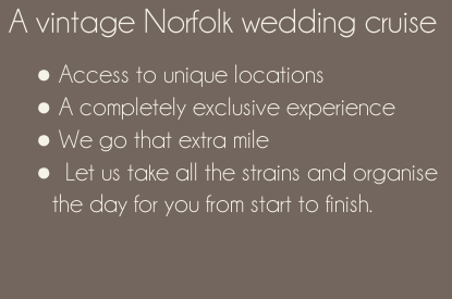 A vintage Norfolk wedding cruise    Access to unique locations   A completely exclusive experience  We go that extra mile   Let us take all the strains and organise the day for you from start to finish.