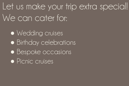Let us make your trip extra special! We can cater for:   Wedding cruises  Birthday celebrations  Bespoke occasions  Picnic cruises