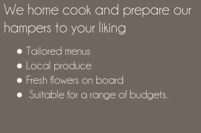 We home cook and prepare our hampers to your liking   Tailored menus  Local produce  Fresh flowers on board   Suitable for a range of budgets.
